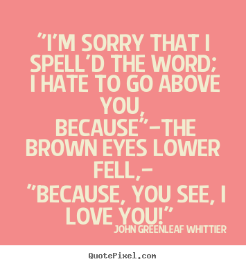 "Love Spell Quotes Magnificent John Greenleaf Whittier Picture Quotes  ""i'm Sorry That I Spell'd"