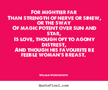 Love quotes - For mightier far than strength of nerve or sinew, or the sway..