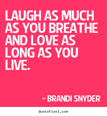 Laugh as much as you breathe and love as long as you live... Brandi Snyder best love quote