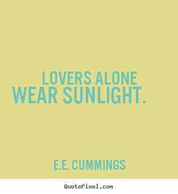 lovers alone wear sunlight.  E.e. Cummings  love quote