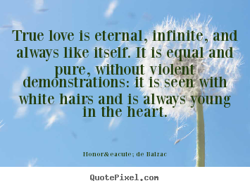 Honoré De Balzac picture quotes - True love is eternal, infinite, and always like.. - Love quote