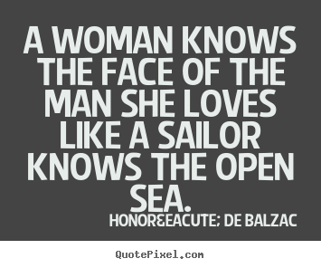 A woman knows the face of the man she loves like a sailor knows.. Honoré De Balzac good love quotes