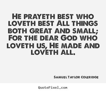 Samuel Taylor Coleridge picture quotes - He prayeth best who loveth best all things both.. - Love quotes
