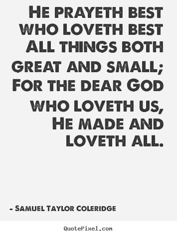 Love quotes - He prayeth best who loveth best all things both great and small; for the..
