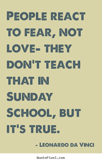 Design custom picture quotes about love - People react to fear, not love- they don't teach that..