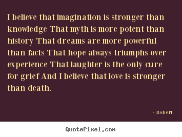 I believe that imagination is stronger than knowledge that.. Robert  love quotes