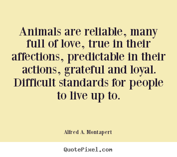 Alfred A. Montapert picture quotes - Animals are reliable, many full of love, true in their affections,.. - Love quotes