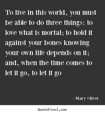 Love quotes - To live in this world, you must be able to do three things: to love what..