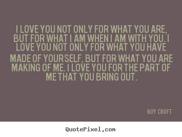 Roy Croft Quotes - I love you not only for what you are, but for what ...