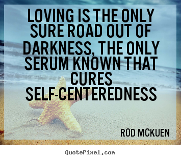 Quotes about love - Loving is the only sure road out of darkness, the only..