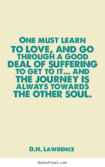 Quotes about love - One must learn to love, and go through a good deal of suffering to get..