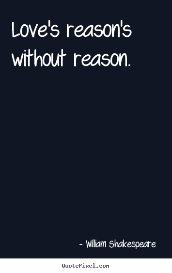 William Shakespeare  picture quotes - Love's reason's without reason. - Love quote