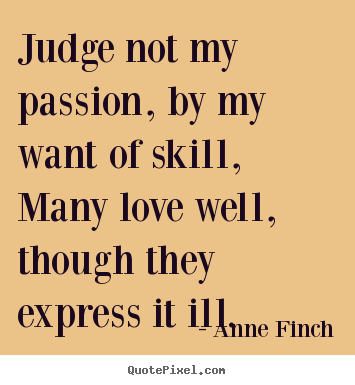 Judge not my passion, by my want of skill,many love well, though.. Anne Finch best love quote