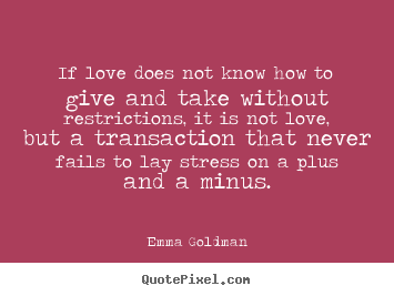 Quotes about love - If love does not know how to give and take without restrictions,..