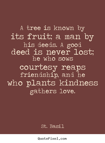 Quotes about love - A tree is known by its fruit; a man by his deeds. a good deed is never..
