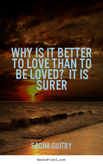 Quotes about love - Why is it better to love than to be loved?  it is surer