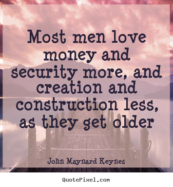 Most men love money and security more, and creation and construction.. John Maynard Keynes top love quotes