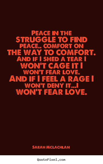 Sarah McLachlan picture quotes - Peace in the struggle to find peace.. comfort on the way to.. - Love quote