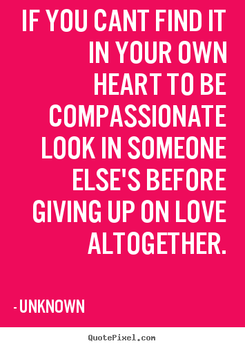 If You Cant Find It In Your Own Heart To Be Compassionate Look In.. Quote  About Love   If ...