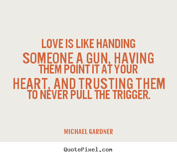 Michael Gardner picture sayings - Love is like handing someone a gun, having them point it at your.. - Love quotes