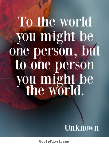 To the world you might be one person, but to one person you might be.. Unknown  love quotes