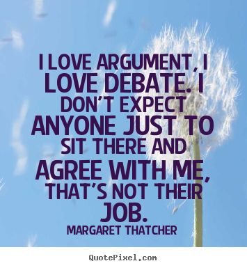 I love argument, i love debate. i don't expect anyone just.. Margaret Thatcher good love quotes