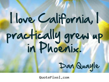 Diy picture quotes about love - I love california, i practically grew up in..
