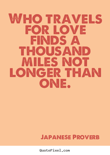 Quote about love - Who travels for love finds a thousand miles not ...