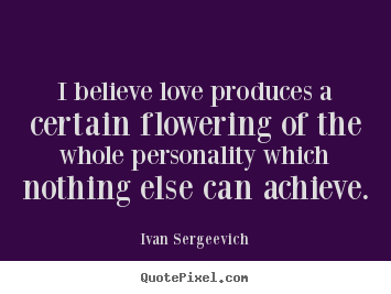 Ivan Sergeevich picture quotes - I believe love produces a certain flowering of the whole personality which.. - Love quotes
