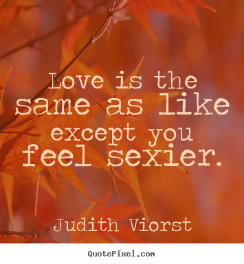 Judith Viorst picture quotes - Love is the same as like except you feel sexier. - Love quote