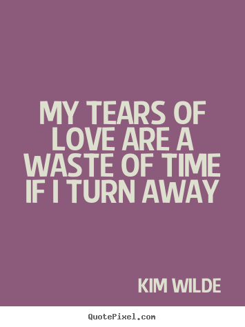 Love quote - My tears of love are a waste of time if i turn away