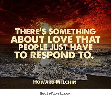 Howard Melchin picture sayings - There's something about love that people just have to respond.. - Love quotes