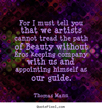 For i must tell you that we artists cannot.. Thomas Mann famous love quotes