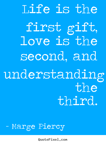 Love quote - Life is the first gift, love is the second, and understanding..