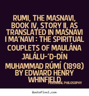 Quotes about love - Rumi, the masnavi, book iv, story ii, as translated in masnavi..