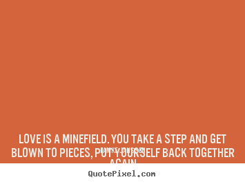 Love sayings - Love is a minefield. you take a step and get blown..