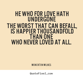 Love quotes - He who for love hath undergone the worst that can befall,..