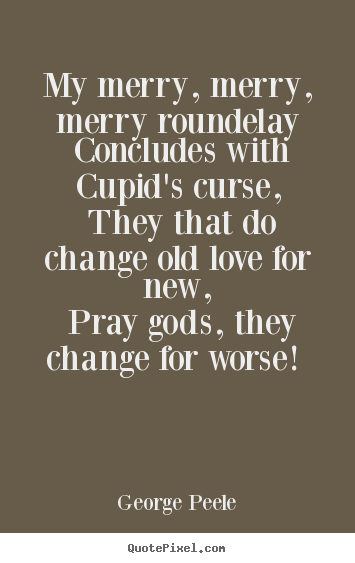 Quote about love - My merry, merry, merry roundelay concludes with cupid's curse, they..