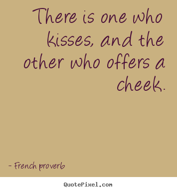 French Proverb picture quotes - There is one who kisses, and the other who offers a.. - Love quotes