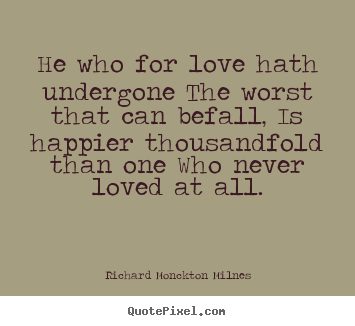He who for love hath undergone the worst that can befall, is.. Richard Monckton Milnes  love quotes
