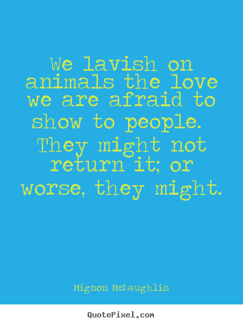 Quotes about love - We lavish on animals the love we are afraid..