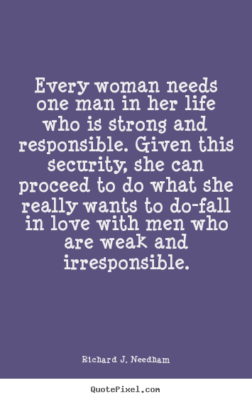 Richard J. Needham image quotes - Every woman needs one man in her life who is strong and responsible... - Love quotes