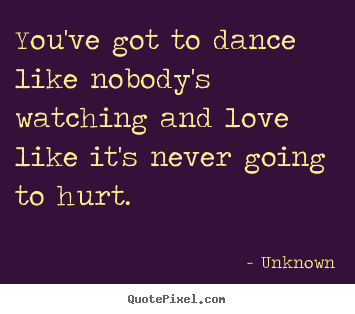 You've got to dance like nobody's watching.. Unknown great love quote