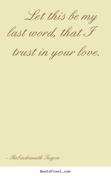 Rabindranath Tagore picture quote - Let this be my last word, that i trust in your.. - Love quotes