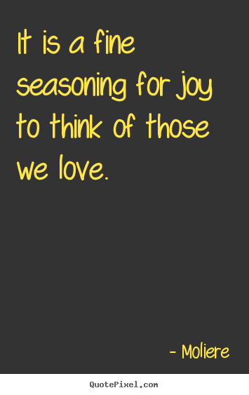 Moliere poster quotes - It is a fine seasoning for joy to think of.. - Love quote