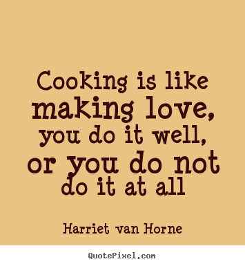 Sayings about love - Cooking is like making love, you do it well, or you do not do it..