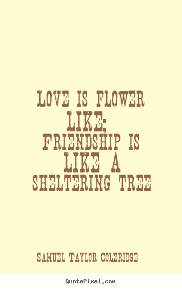 Quote about love - Love is flower like; friendship is like a sheltering..