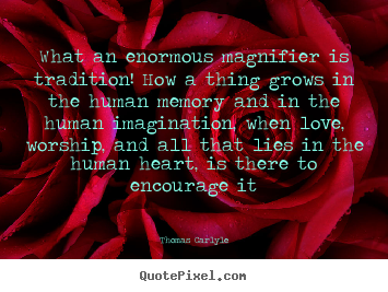 Design your own picture quotes about love - What an enormous magnifier is tradition! how a thing grows..