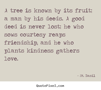 Love quotes - A tree is known by its fruit; a man by his deeds. a..