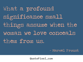 Create picture quotes about love - What a profound significance small things assume when..